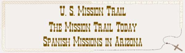 U. S. Mission Trail / The Mission Trail Today - The Spanish Missions in Arizona