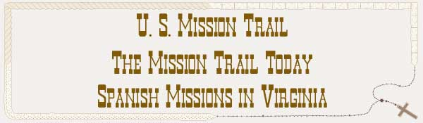 U. S. Mission Trail / The Mission Trail Today - The Spanish Missions in Virginia
